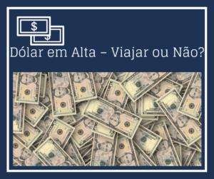 Dólar em Alta – Viajar ou Não?