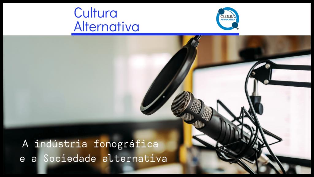 A indústria fonográfica e a Sociedade alternativa.