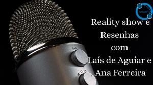 Reality show e Resenhas com Laís de Aguiar e Ana Ferreira