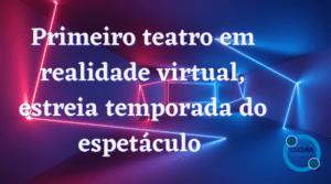 Primeiro teatro em realidade virtual, estreia temporada do espetáculo