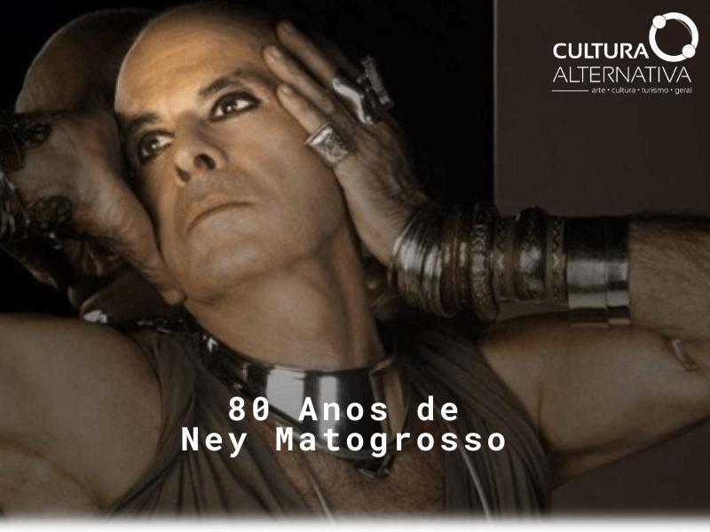 80 Anos de Ney Matogrosso - Cultura Alternativa