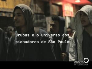 Urubus e o universo dos pichadores de São Paulo - Cultura Alternativa